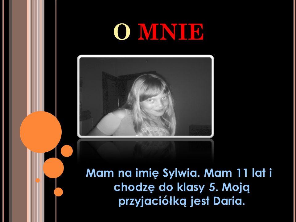 O MNIE Mam na imię Sylwia. Mam 11 lat i chodzę do klasy 5. Moją przyjaciółką jest Daria.