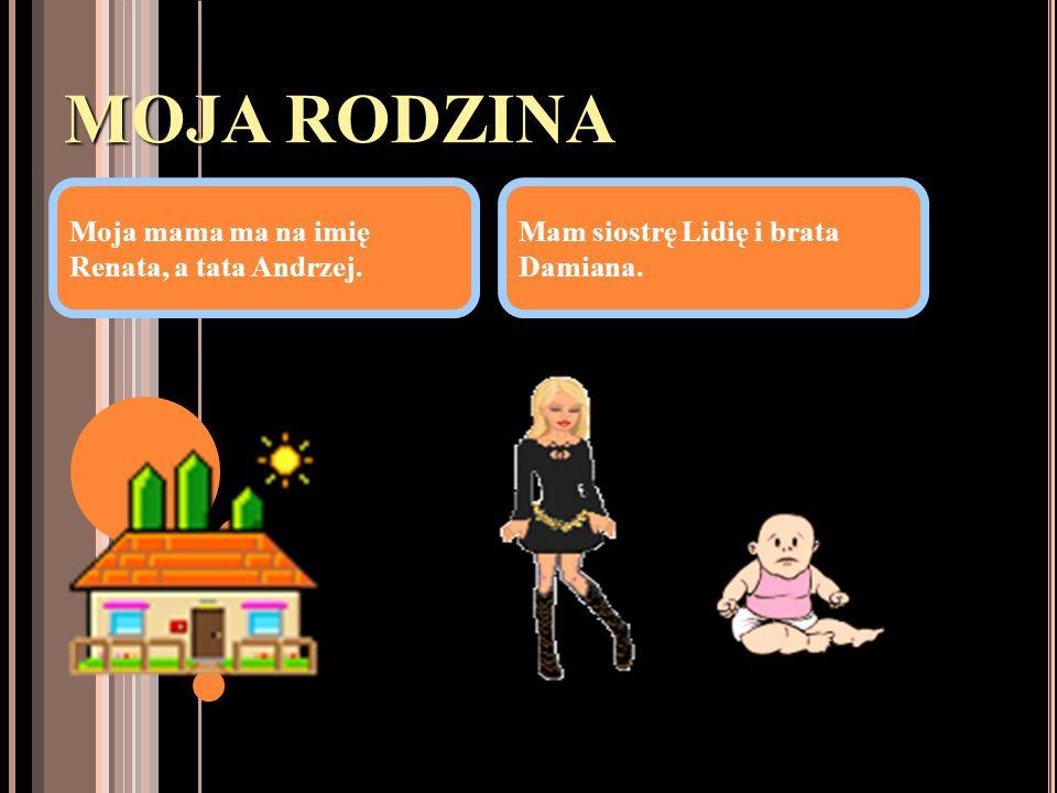 MOJA RODZINA Moja mama ma na imię Renata, a tata Andrzej. Mam siostrę Lidię i brata Damiana.
