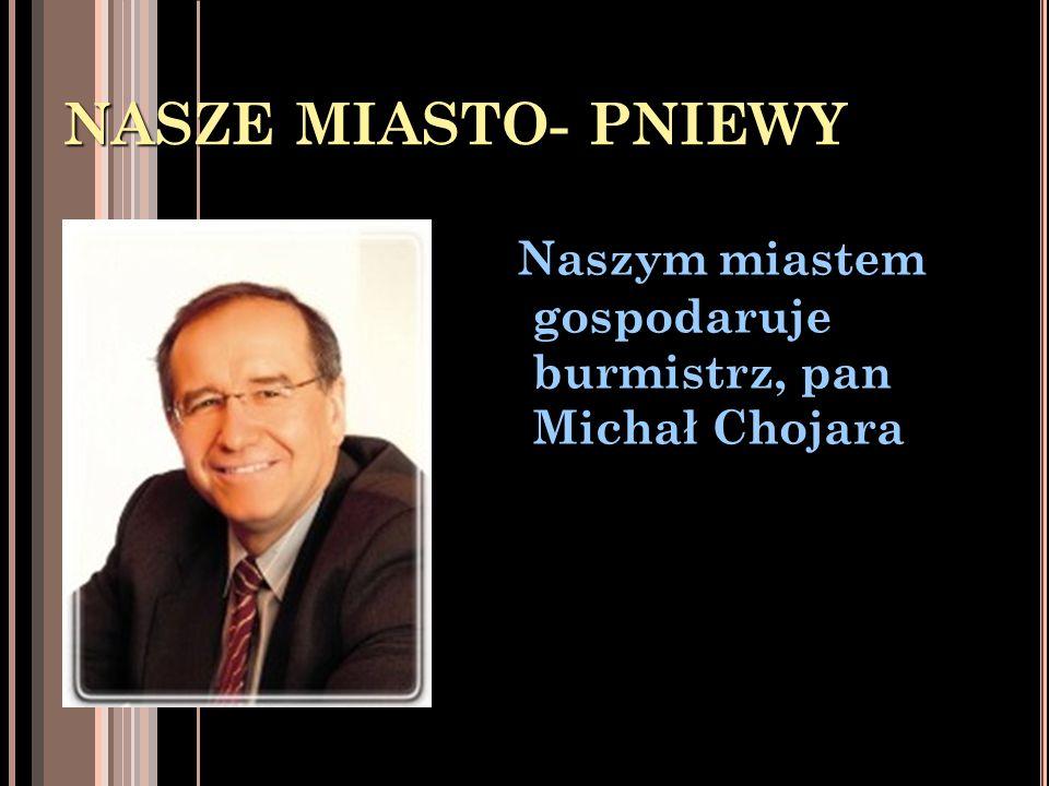 NASZE MIASTO- PNIEWY Naszym miastem gospodaruje burmistrz, pan Michał Chojara