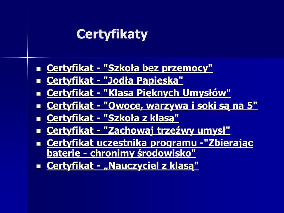 Certyfikaty Certyfikat - Szkoła bez przemocy Certyfikat - Jodła Papieska Certyfikat - Klasa Pięknych Umysłów Certyfikat - Owoce, warzywa i soki są na 5 Certyfikat - Szkoła z klasą Certyfikat - Zachowaj trzeźwy umysł Certyfikat uczestnika programu - Zbierając baterie - chronimy środowisko Certyfikat uczestnika programu - Zbierając baterie - chronimy środowisko Certyfikat - Nauczyciel z klasą