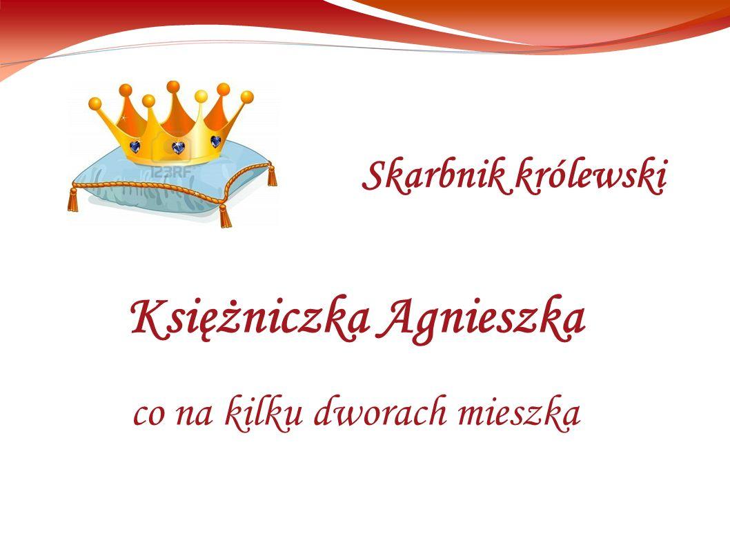 Księżniczka Agnieszka co na kilku dworach mieszka Skarbnik królewski
