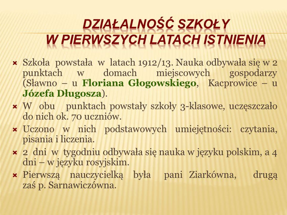 Szkoła powstała w latach 1912/13. Nauka odbywała się w 2 punktach w domach miejscowych gospodarzy (Sławno – u Floriana Głogowskiego, Kacprowice – u Jó