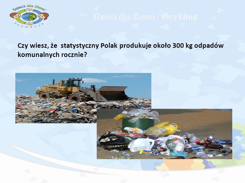 Czy wiesz, że statystyczny Polak produkuje około 300 kg odpadów komunalnych rocznie.