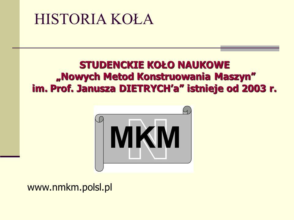 HISTORIA KOŁA STUDENCKIE KOŁO NAUKOWE Nowych Metod Konstruowania Maszyn im. Prof. Janusza DIETRYCHa istnieje od 2003 r. www.nmkm.polsl.pl