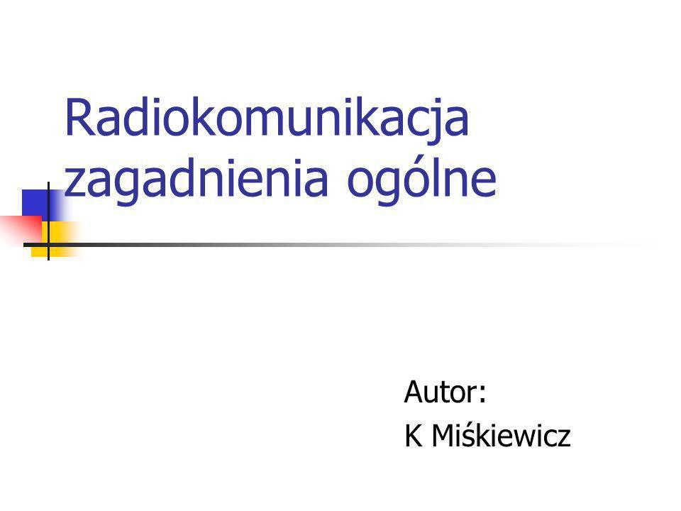 Radiokomunikacja zagadnienia ogólne Autor: K Miśkiewicz