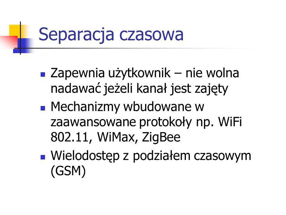 Separacja czasowa Zapewnia użytkownik – nie wolna nadawać jeżeli kanał jest zajęty Mechanizmy wbudowane w zaawansowane protokoły np. WiFi 802.11, WiMa