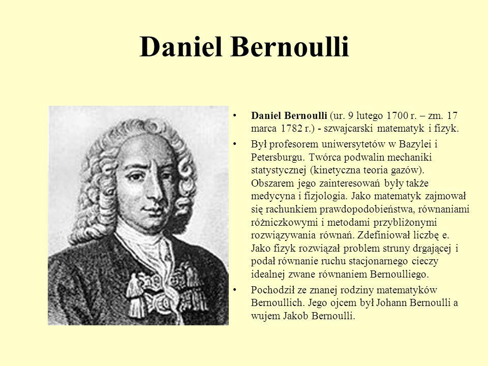 Daniel Bernoulli Daniel Bernoulli (ur. 9 lutego 1700 r. – zm. 17 marca 1782 r.) - szwajcarski matematyk i fizyk. Był profesorem uniwersytetów w Bazyle