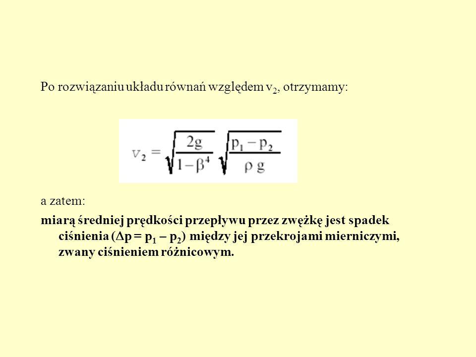 Po rozwiązaniu układu równań względem v 2, otrzymamy: a zatem: miarą średniej prędkości przepływu przez zwężkę jest spadek ciśnienia ( p = p 1 – p 2 )