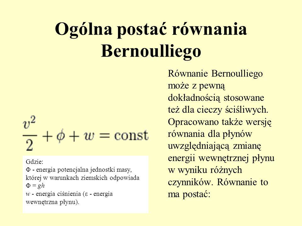 Ogólna postać równania Bernoulliego Równanie Bernoulliego może z pewną dokładnością stosowane też dla cieczy ściśliwych. Opracowano także wersję równa
