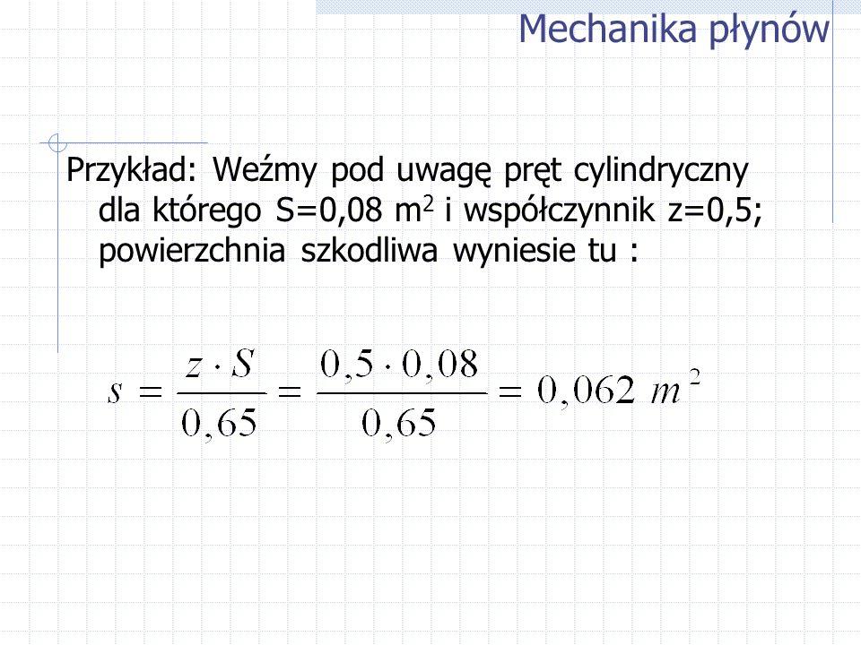 Przykład: Weźmy pod uwagę pręt cylindryczny dla którego S=0,08 m 2 i współczynnik z=0,5; powierzchnia szkodliwa wyniesie tu : Mechanika płynów
