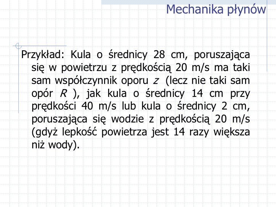 Przykład: Kula o średnicy 28 cm, poruszająca się w powietrzu z prędkością 20 m/s ma taki sam współczynnik oporu z (lecz nie taki sam opór R ), jak kul
