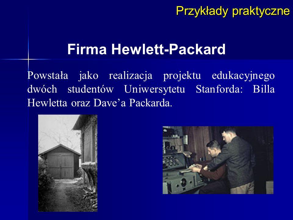 Przykłady praktyczne Firma Hewlett-Packard Powstała jako realizacja projektu edukacyjnego dwóch studentów Uniwersytetu Stanforda: Billa Hewletta oraz