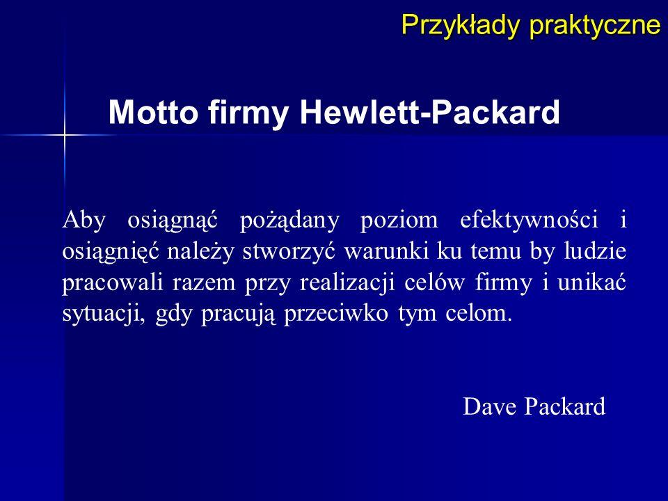 Przykłady praktyczne Motto firmy Hewlett-Packard Aby osiągnąć pożądany poziom efektywności i osiągnięć należy stworzyć warunki ku temu by ludzie praco