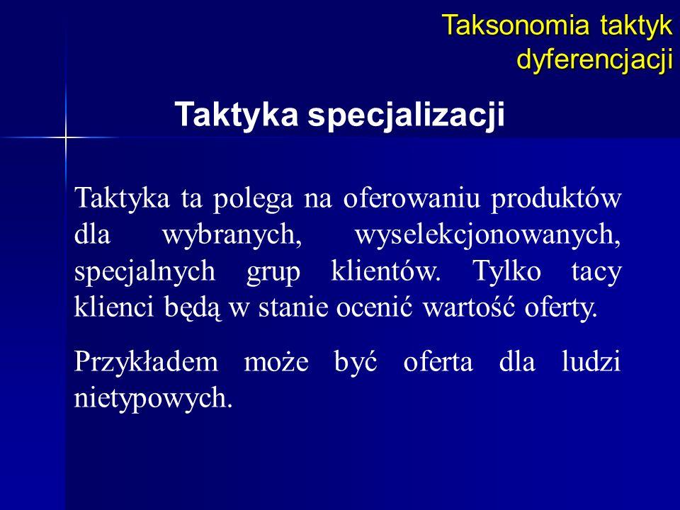 Taksonomia taktyk dyferencjacji Taktyka specjalizacji Taktyka ta polega na oferowaniu produktów dla wybranych, wyselekcjonowanych, specjalnych grup kl