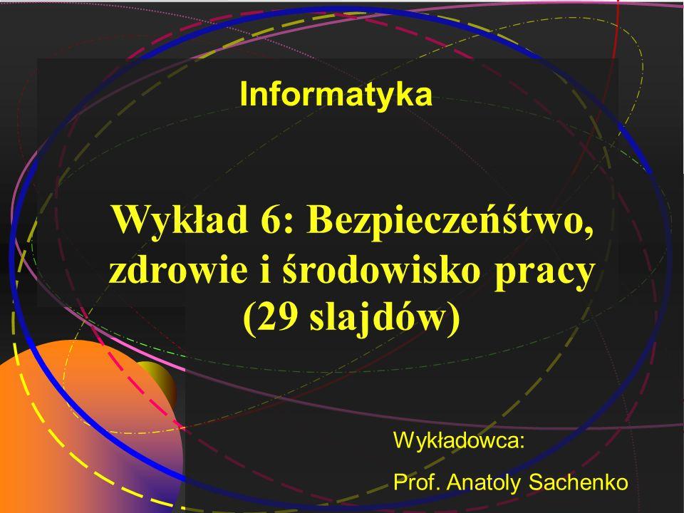 Wykład 6: Bezpieczeńśtwo, zdrowie i środowisko pracy (29 slajdów) Wykładowca: Prof. Anatoly Sachenko Informatyka