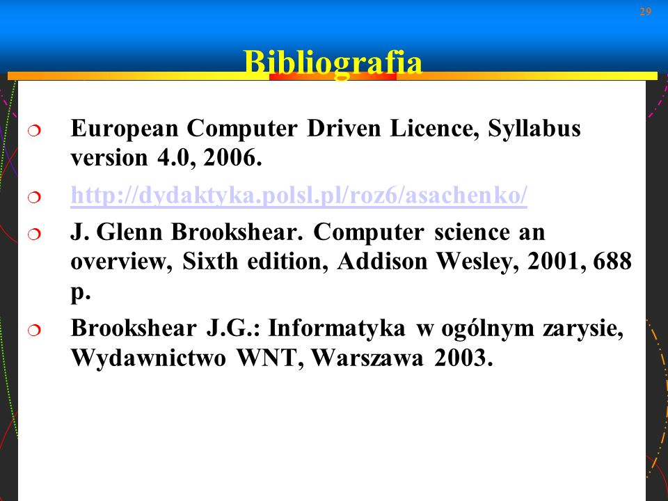 29 Bibliografia European Computer Driven Licence, Syllabus version 4.0, 2006. http://dydaktyka.polsl.pl/roz6/asachenko/ http://dydaktyka.polsl.pl/roz6