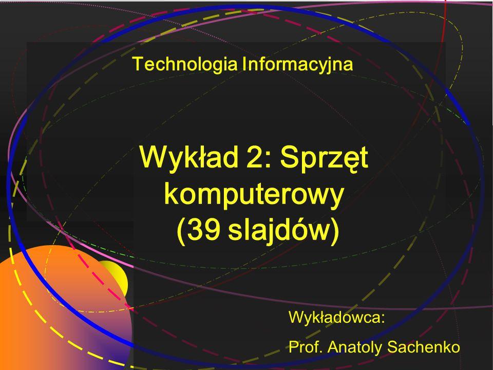 Wykład 2: Sprzęt komputerowy (39 slajdów) Wykładowca: Prof. Anatoly Sachenko Technologia Informacyjna