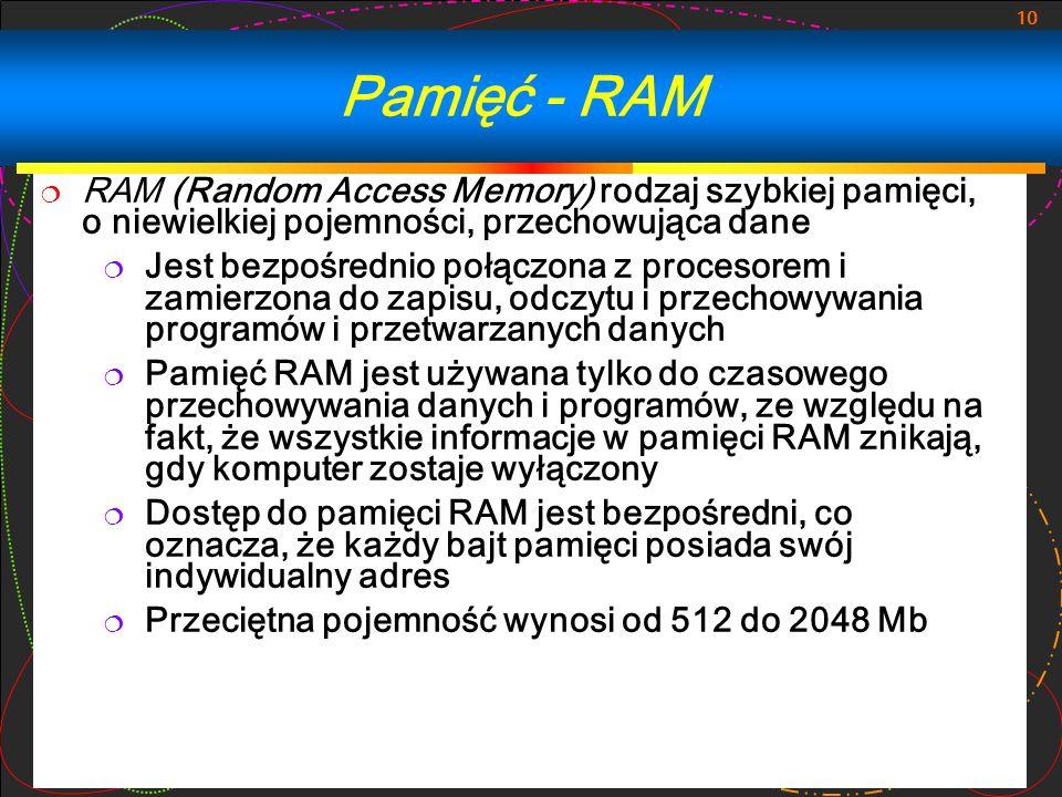 10 RAM (Random Access Memory) rodzaj szybkiej pamięci, o niewielkiej pojemności, przechowująca dane Jest bezpośrednio połączona z procesorem i zamierz