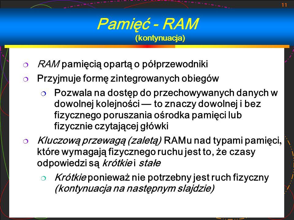 11 RAM pamięcią opartą o półprzewodniki Przyjmuje formę zintegrowanych obiegów Pozwala na dostęp do przechowywanych danych w dowolnej kolejności to zn