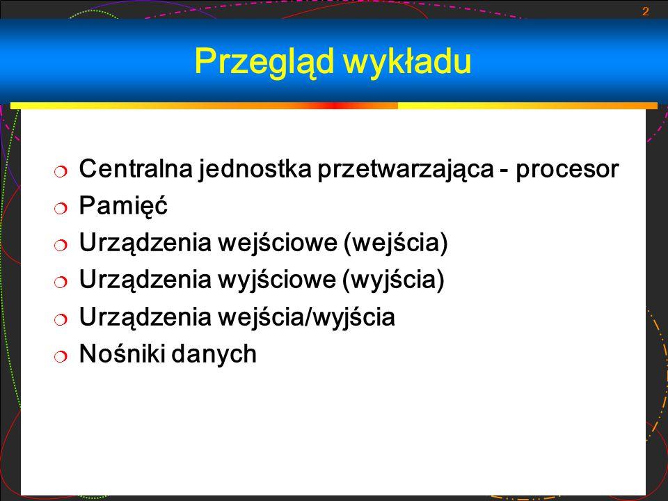 2 Przegląd wykładu Centralna jednostka przetwarzająca - procesor Pamięć Urządzenia wejściowe (wejścia) Urządzenia wyjściowe (wyjścia) Urządzenia wejśc