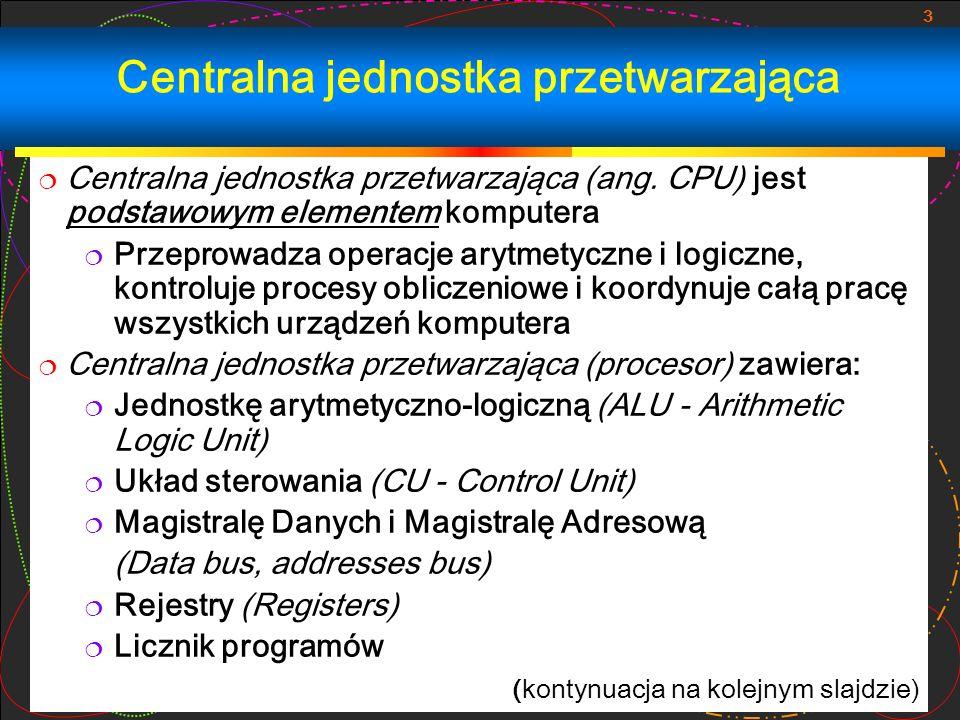 3 Centralna jednostka przetwarzająca Centralna jednostka przetwarzająca (ang. CPU) jest podstawowym elementem komputera Przeprowadza operacje arytmety