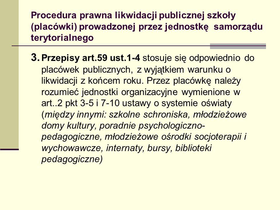 Procedura prawna likwidacji publicznej szkoły (placówki) prowadzonej przez jednostkę samorządu terytorialnego 3. Przepisy art.59 ust.1-4 stosuje się o