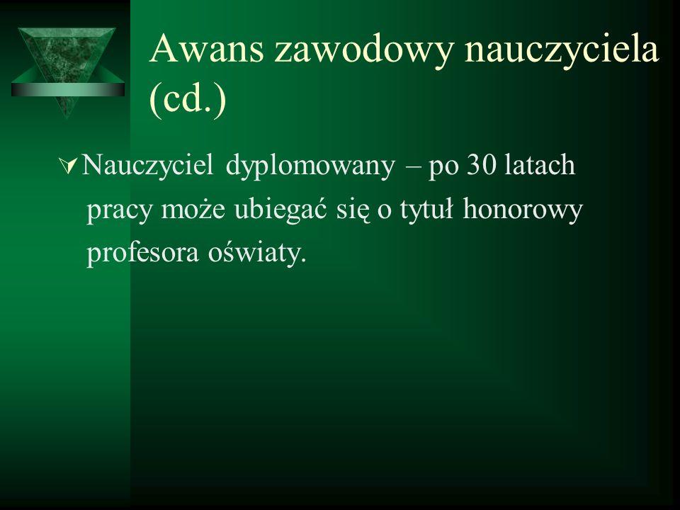 Awans zawodowy nauczyciela (cd.) Nauczyciel dyplomowany – po 30 latach pracy może ubiegać się o tytuł honorowy profesora oświaty.