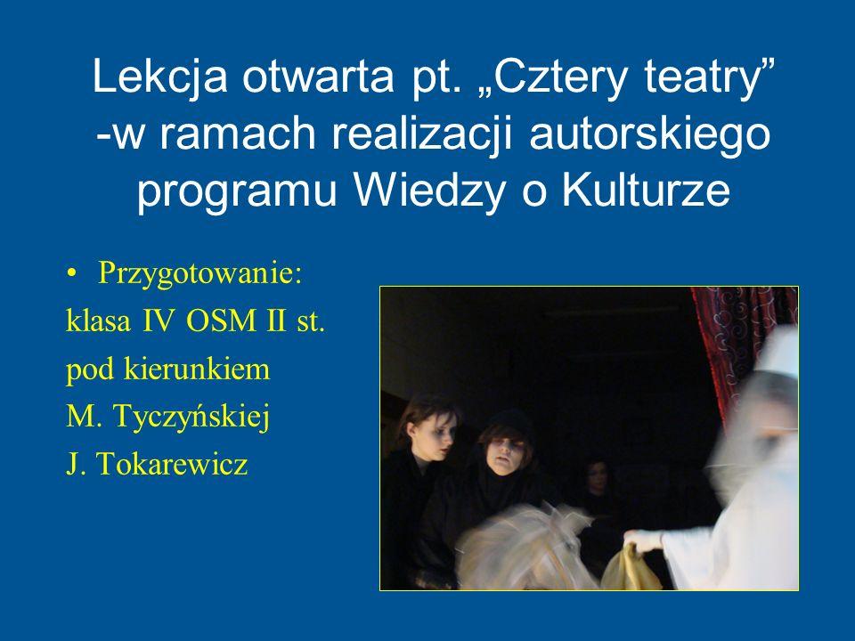Lekcja otwarta pt. Cztery teatry -w ramach realizacji autorskiego programu Wiedzy o Kulturze Przygotowanie: klasa IV OSM II st. pod kierunkiem M. Tycz