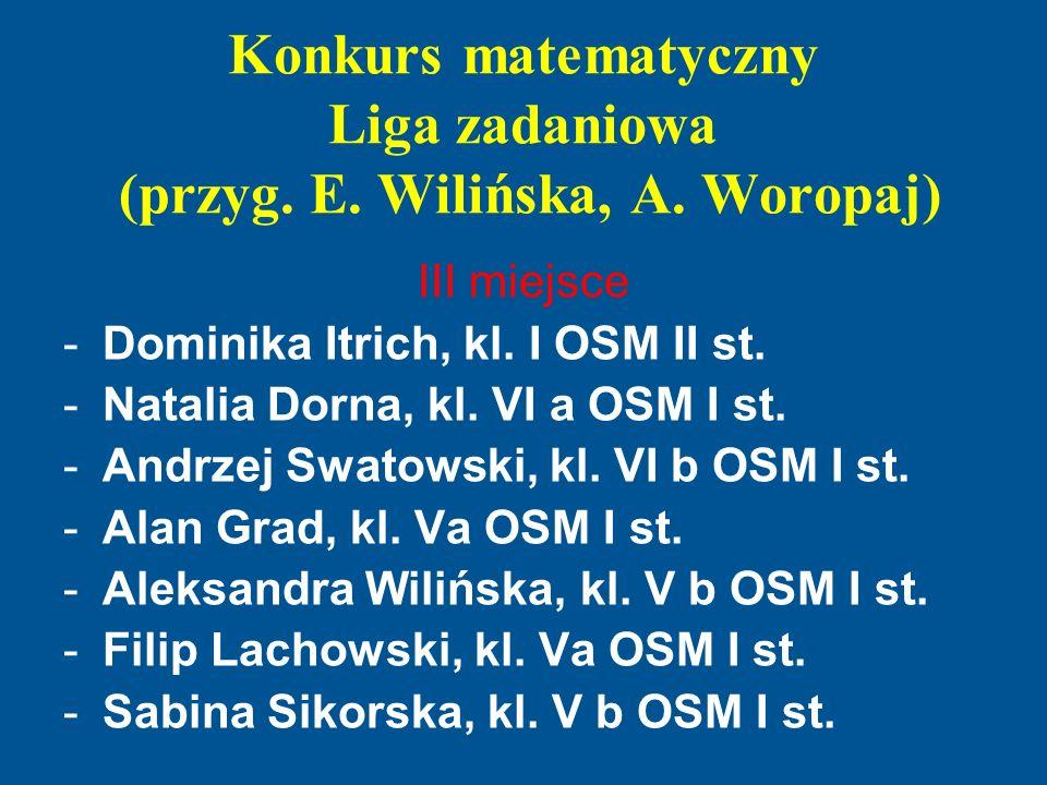 Konkurs matematyczny Liga zadaniowa (przyg. E. Wilińska, A. Woropaj) III miejsce -Dominika Itrich, kl. I OSM II st. -Natalia Dorna, kl. VI a OSM I st.