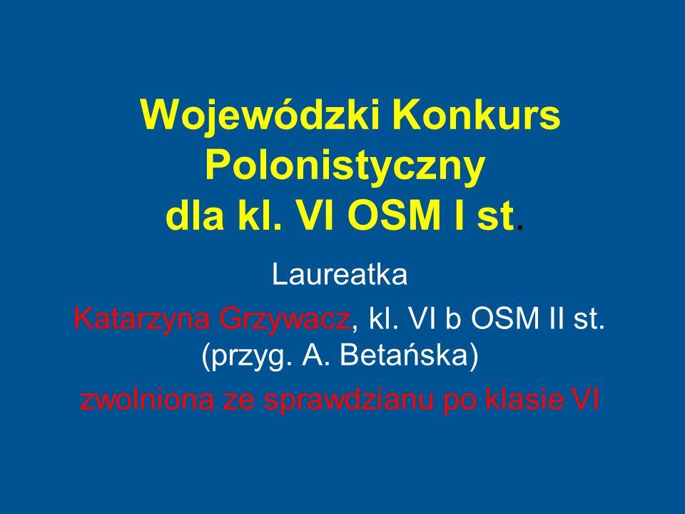 Wojewódzki Konkurs Polonistyczny dla kl. VI OSM I st. Laureatka Katarzyna Grzywacz, kl. VI b OSM II st. (przyg. A. Betańska) zwolniona ze sprawdzianu