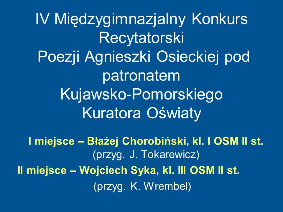 IV Międzygimnazjalny Konkurs Recytatorski Poezji Agnieszki Osieckiej pod patronatem Kujawsko-Pomorskiego Kuratora Oświaty I miejsce – Błażej Chorobińs