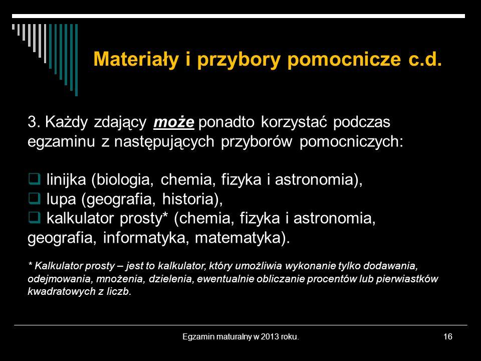 Materiały i przybory pomocnicze c.d. Egzamin maturalny w 2013 roku.16 3. Każdy zdający może ponadto korzystać podczas egzaminu z następujących przybor