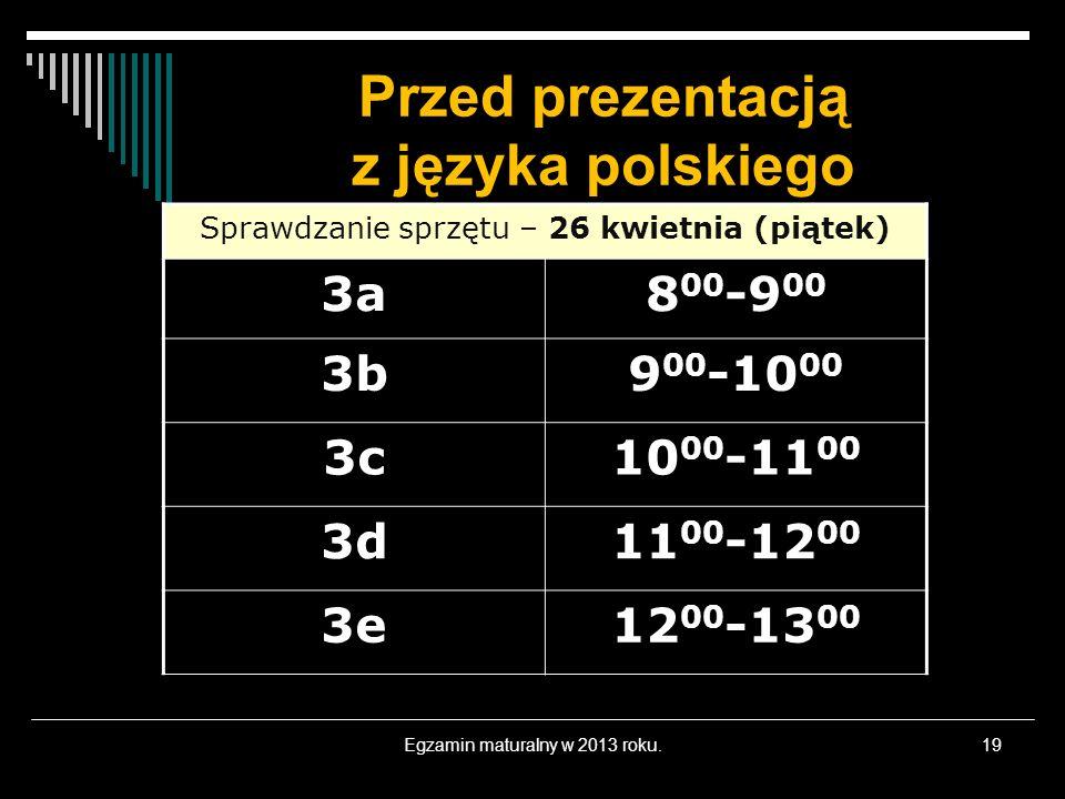 Przed prezentacją z języka polskiego Egzamin maturalny w 2013 roku.19 Sprawdzanie sprzętu – 26 kwietnia (piątek) 3a8 00 -9 00 3b9 00 -10 00 3c10 00 -11 00 3d11 00 -12 00 3e12 00 -13 00
