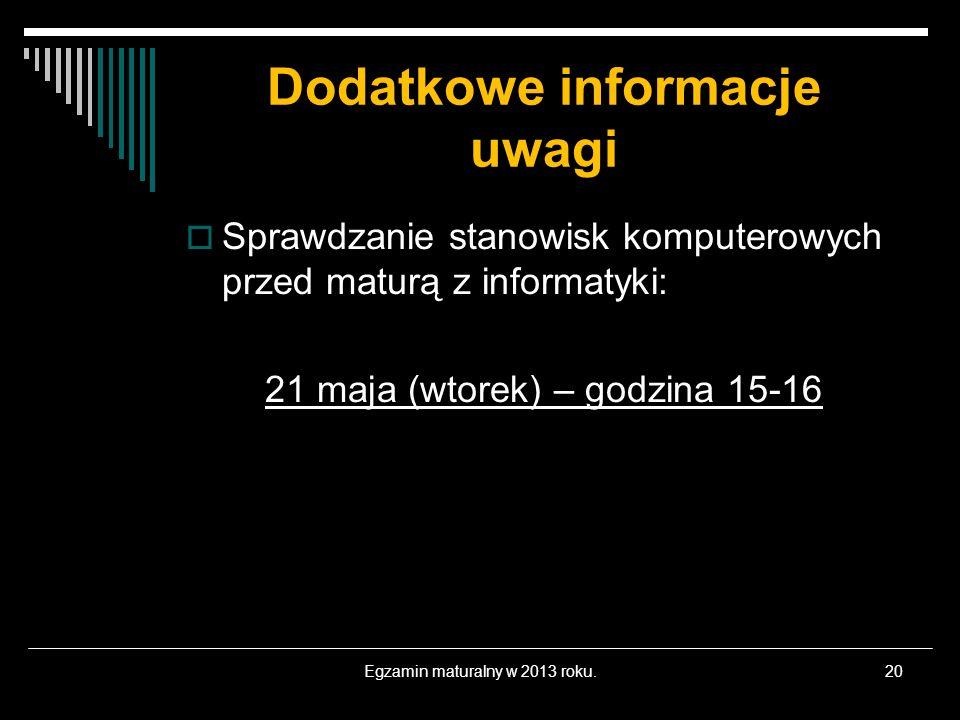 Dodatkowe informacje uwagi Egzamin maturalny w 2013 roku.20 Sprawdzanie stanowisk komputerowych przed maturą z informatyki: 21 maja (wtorek) – godzina
