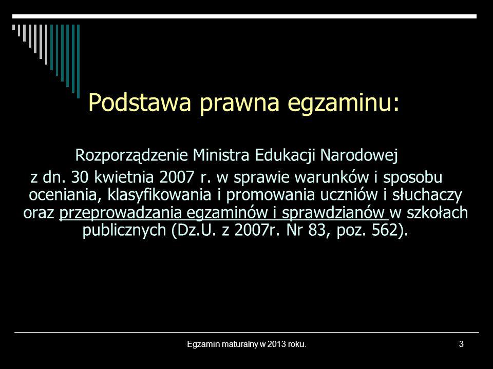 Egzamin maturalny w 2013 roku.3 Podstawa prawna egzaminu: Rozporządzenie Ministra Edukacji Narodowej z dn. 30 kwietnia 2007 r. w sprawie warunków i sp