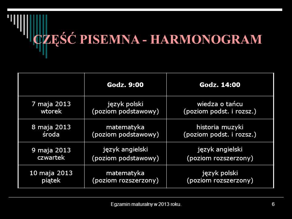 Egzamin maturalny w 2013 roku.6 CZĘŚĆ PISEMNA - HARMONOGRAM Godz. 9:00Godz. 14:00 7 maja 2013 wtorek język polski (poziom podstawowy) wiedza o tańcu (