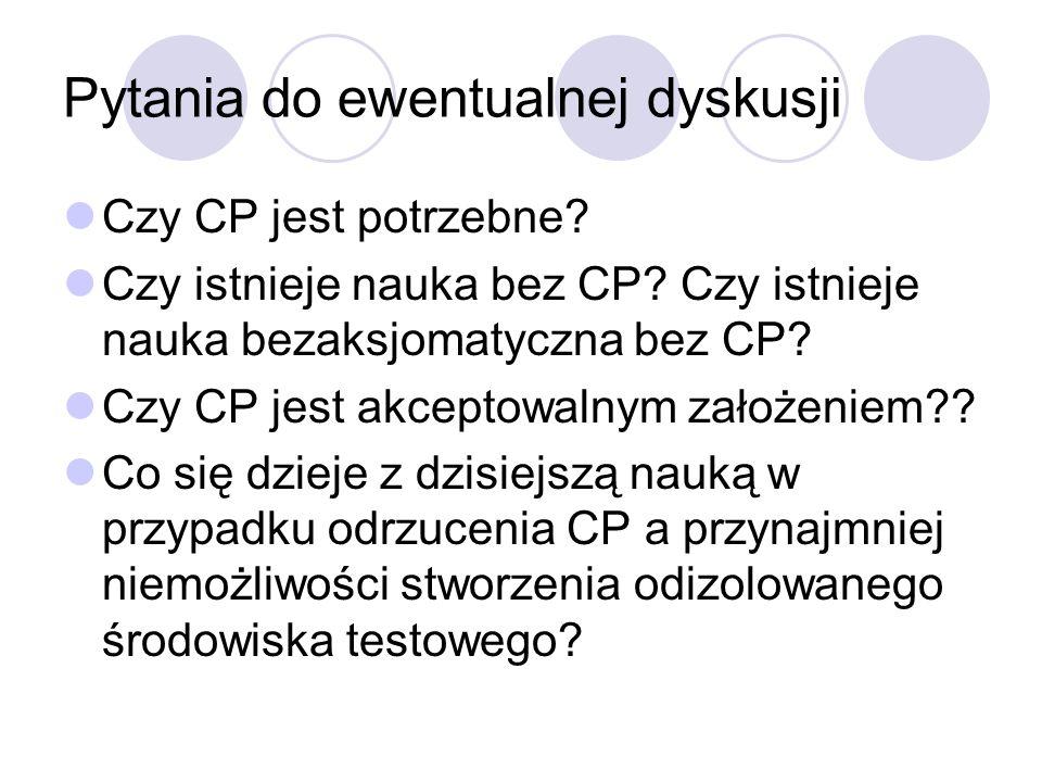 Pytania do ewentualnej dyskusji Czy CP jest potrzebne? Czy istnieje nauka bez CP? Czy istnieje nauka bezaksjomatyczna bez CP? Czy CP jest akceptowalny