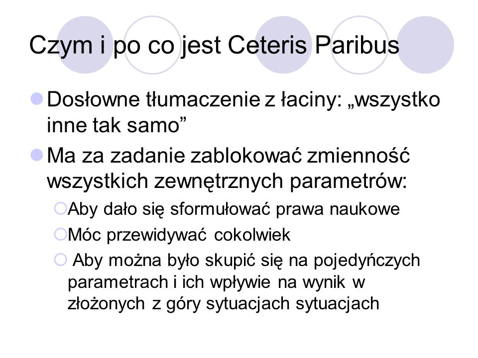 Czym i po co jest Ceteris Paribus Dosłowne tłumaczenie z łaciny: wszystko inne tak samo Ma za zadanie zablokować zmienność wszystkich zewnętrznych par