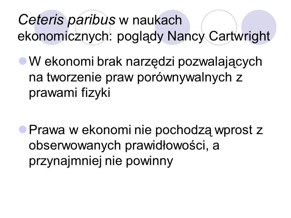 Ceteris paribus w naukach ekonomicznych: poglądy Nancy Cartwright W ekonomi brak narzędzi pozwalających na tworzenie praw porównywalnych z prawami fiz