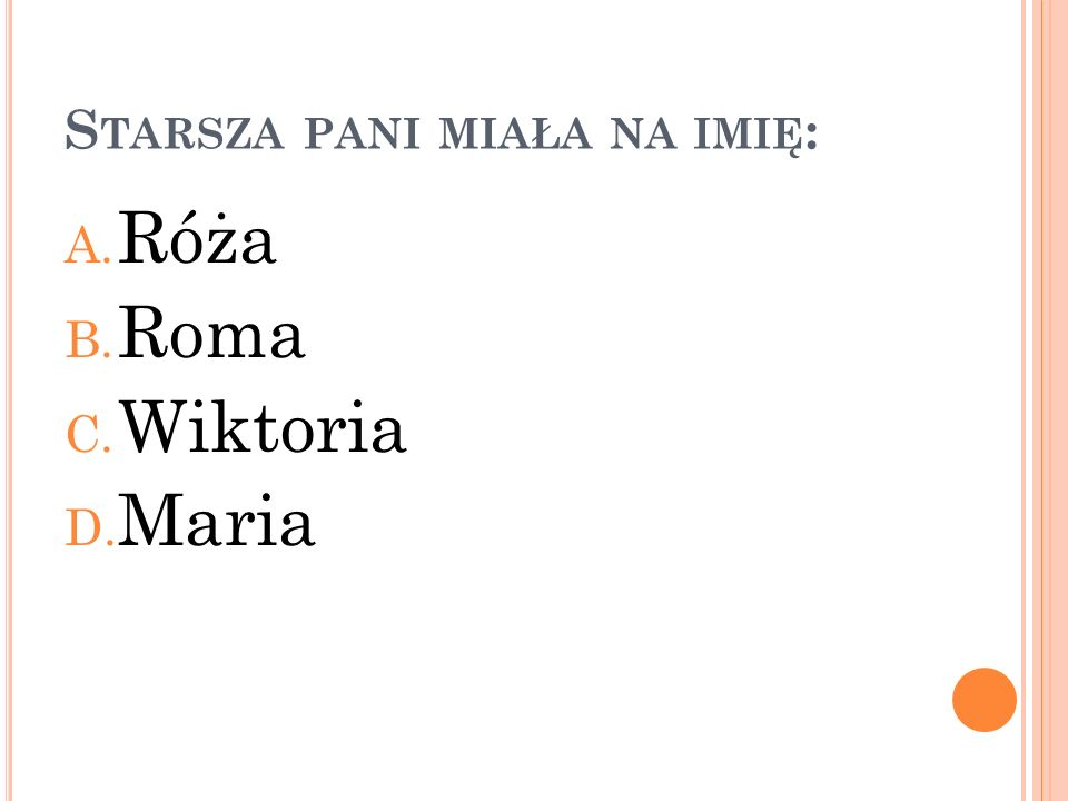 S TARSZA PANI MIAŁA NA IMIĘ : A. Róża B. Roma C. Wiktoria D. Maria