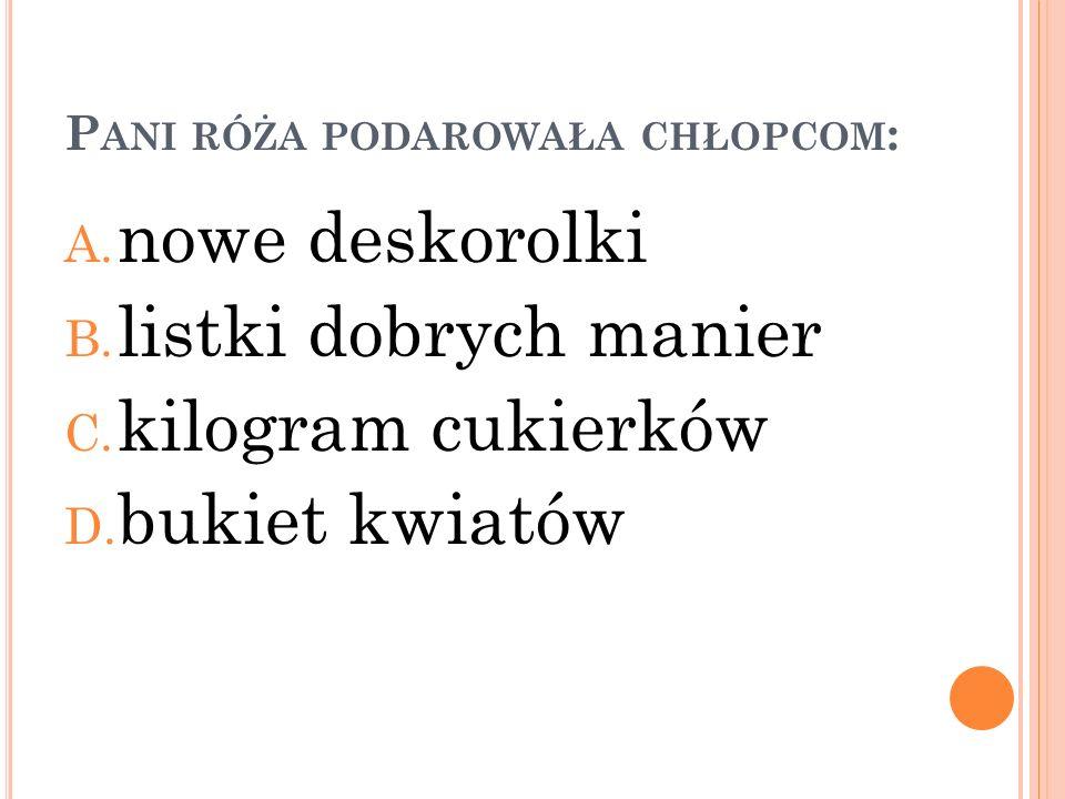 P ANI RÓŻA PODAROWAŁA CHŁOPCOM : A.nowe deskorolki B.