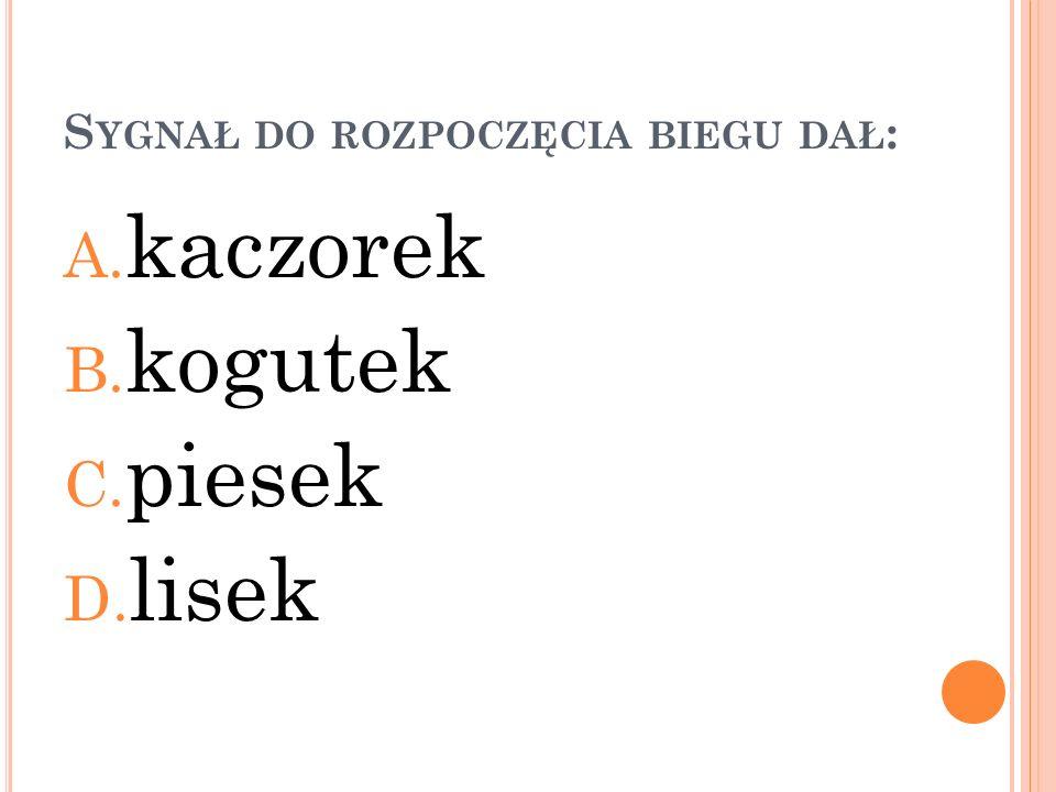 S YGNAŁ DO ROZPOCZĘCIA BIEGU DAŁ : A. kaczorek B. kogutek C. piesek D. lisek