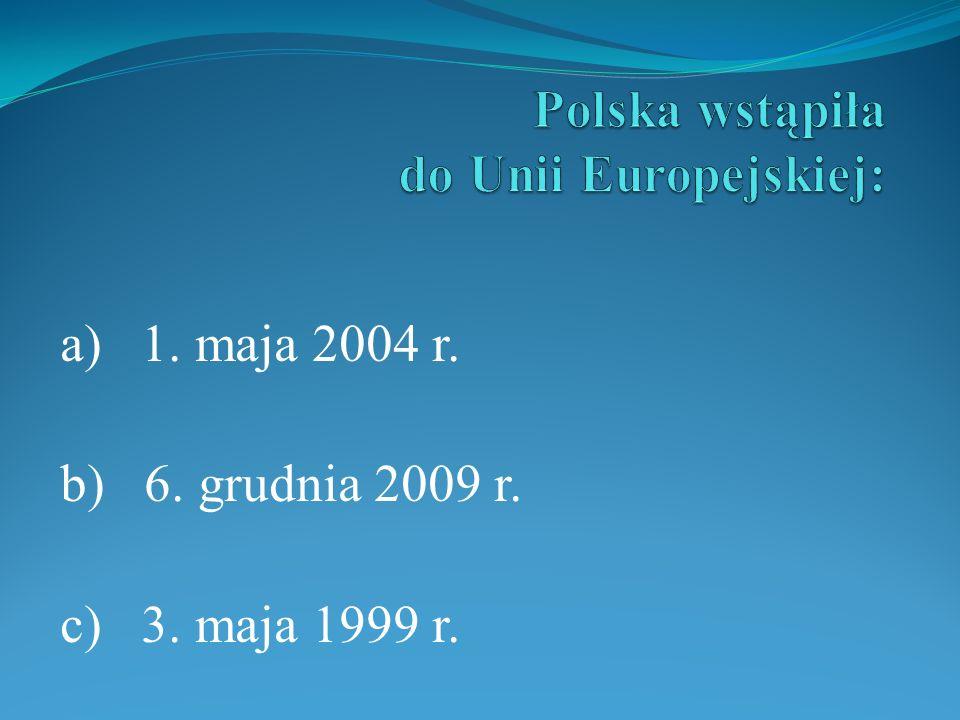 a) 1. maja 2004 r. b) 6. grudnia 2009 r. c) 3. maja 1999 r.