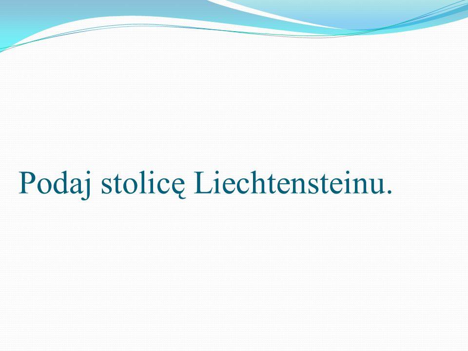 Podaj stolicę Liechtensteinu.