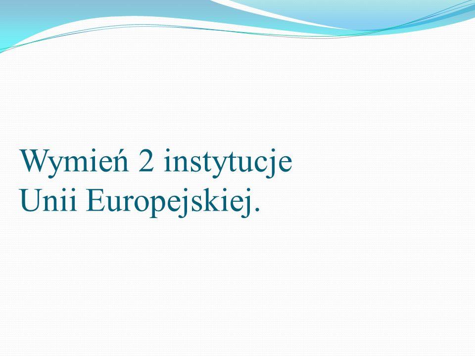 Wymień 2 instytucje Unii Europejskiej.