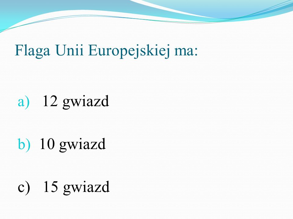 Flaga Unii Europejskiej ma: a) 12 gwiazd b) 10 gwiazd c) 15 gwiazd