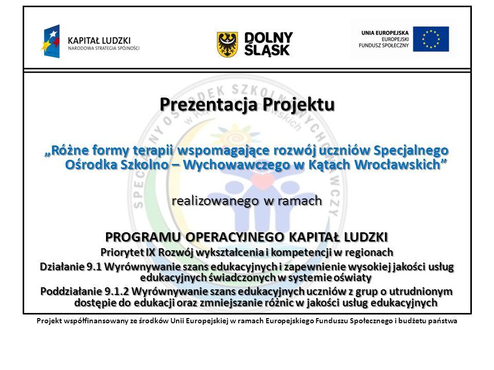 Prezentacja Projektu Różne formy terapii wspomagające rozwój uczniów Specjalnego Ośrodka Szkolno – Wychowawczego w Kątach Wrocławskich realizowanego w ramach PROGRAMU OPERACYJNEGO KAPITAŁ LUDZKI Priorytet IX Rozwój wykształcenia i kompetencji w regionach Działanie 9.1 Wyrównywanie szans edukacyjnych i zapewnienie wysokiej jakości usług edukacyjnych świadczonych w systemie oświaty Poddziałanie 9.1.2 Wyrównywanie szans edukacyjnych uczniów z grup o utrudnionym dostępie do edukacji oraz zmniejszanie różnic w jakości usług edukacyjnych Projekt współfinansowany ze środków Unii Europejskiej w ramach Europejskiego Funduszu Społecznego i budżetu państwa
