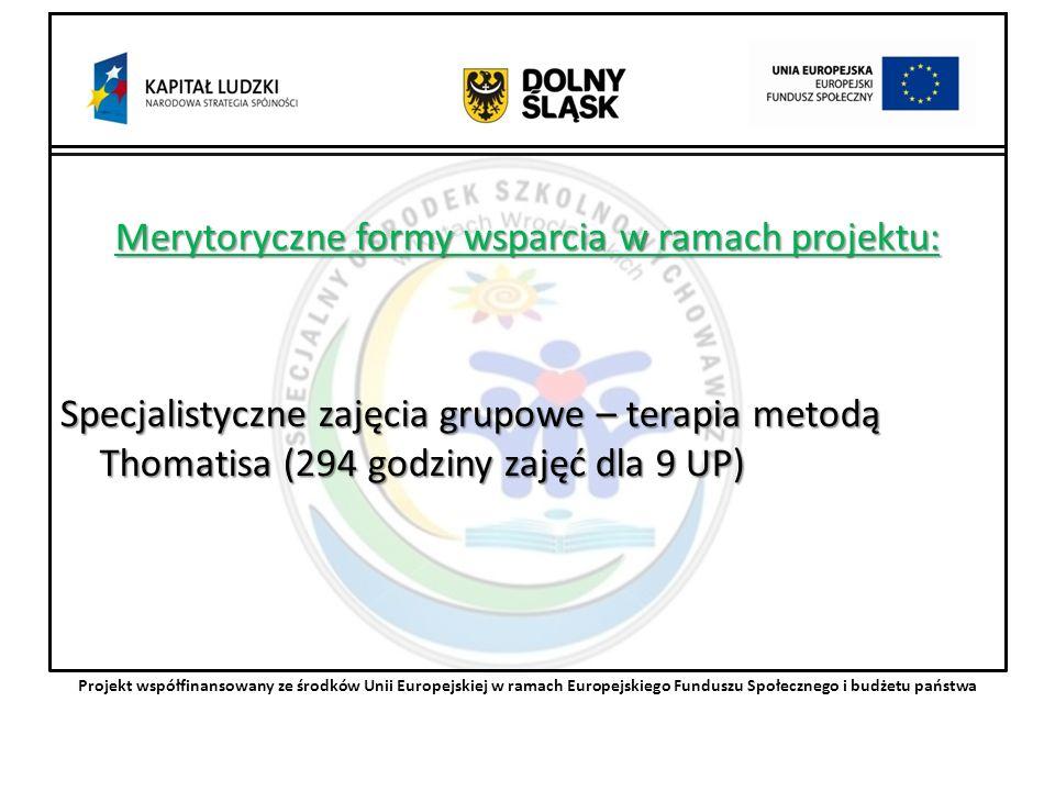 Merytoryczne formy wsparcia w ramach projektu: Specjalistyczne zajęcia grupowe – terapia metodą Thomatisa (294 godziny zajęć dla 9 UP) Projekt współfinansowany ze środków Unii Europejskiej w ramach Europejskiego Funduszu Społecznego i budżetu państwa