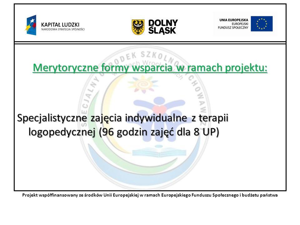 Merytoryczne formy wsparcia w ramach projektu: Specjalistyczne zajęcia indywidualne z terapii logopedycznej (96 godzin zajęć dla 8 UP) Projekt współfinansowany ze środków Unii Europejskiej w ramach Europejskiego Funduszu Społecznego i budżetu państwa