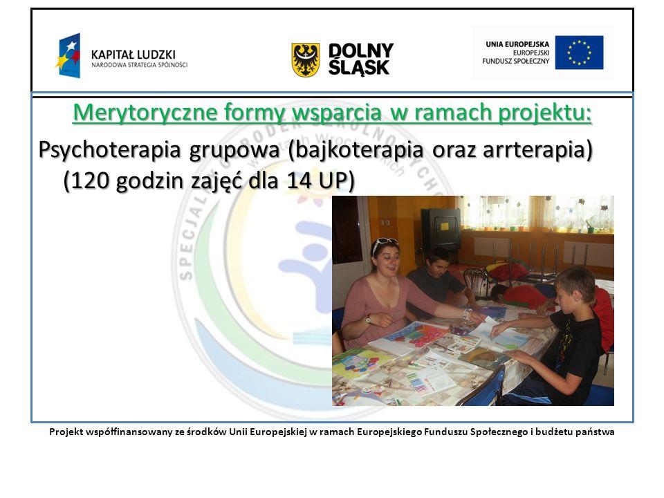 Merytoryczne formy wsparcia w ramach projektu: Psychoterapia grupowa (bajkoterapia oraz arrterapia) (120 godzin zajęć dla 14 UP) Projekt współfinansowany ze środków Unii Europejskiej w ramach Europejskiego Funduszu Społecznego i budżetu państwa
